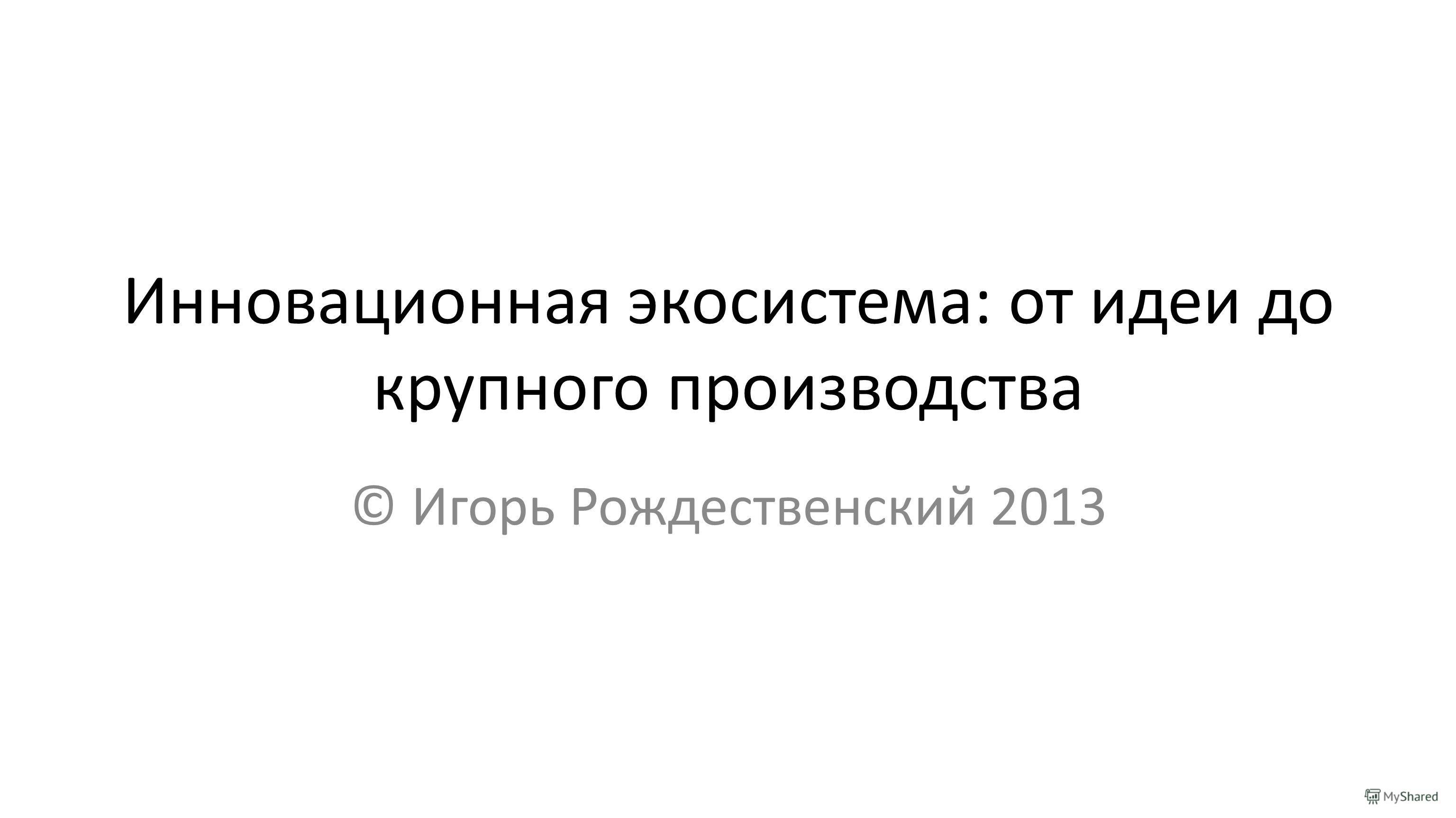 Инновационная экосистема: от идеи до крупного производства © Игорь Рождественский 2013