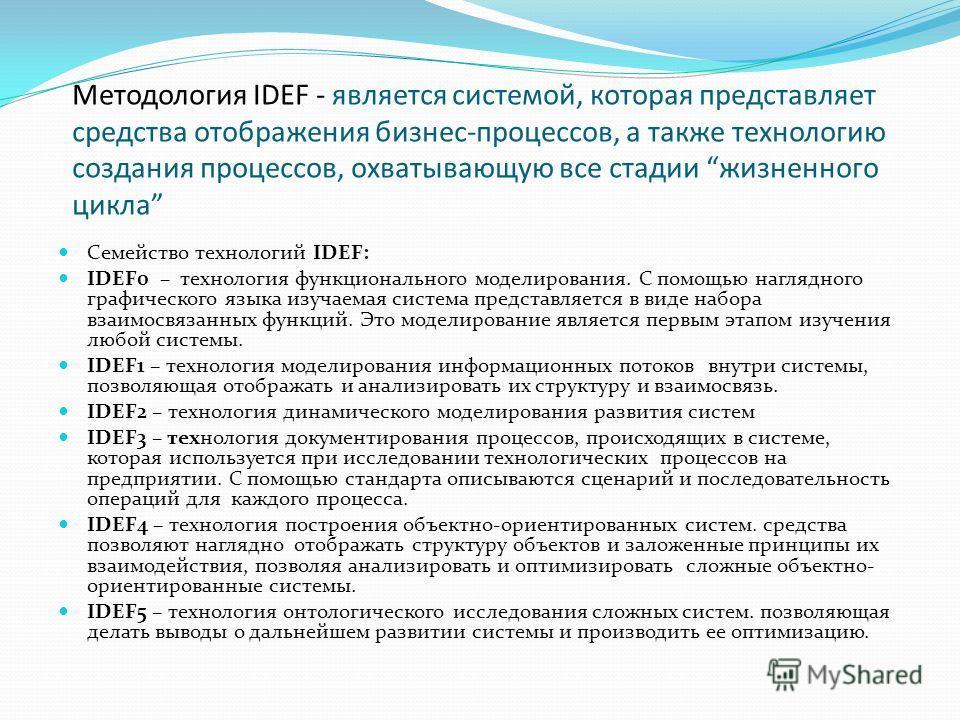 Методология IDEF - является системой, которая представляет средства отображения бизнес-процессов, а также технологию создания процессов, охватывающую все стадии жизненного цикла Семейство технологий IDEF: IDEF0 – технология функционального моделирова