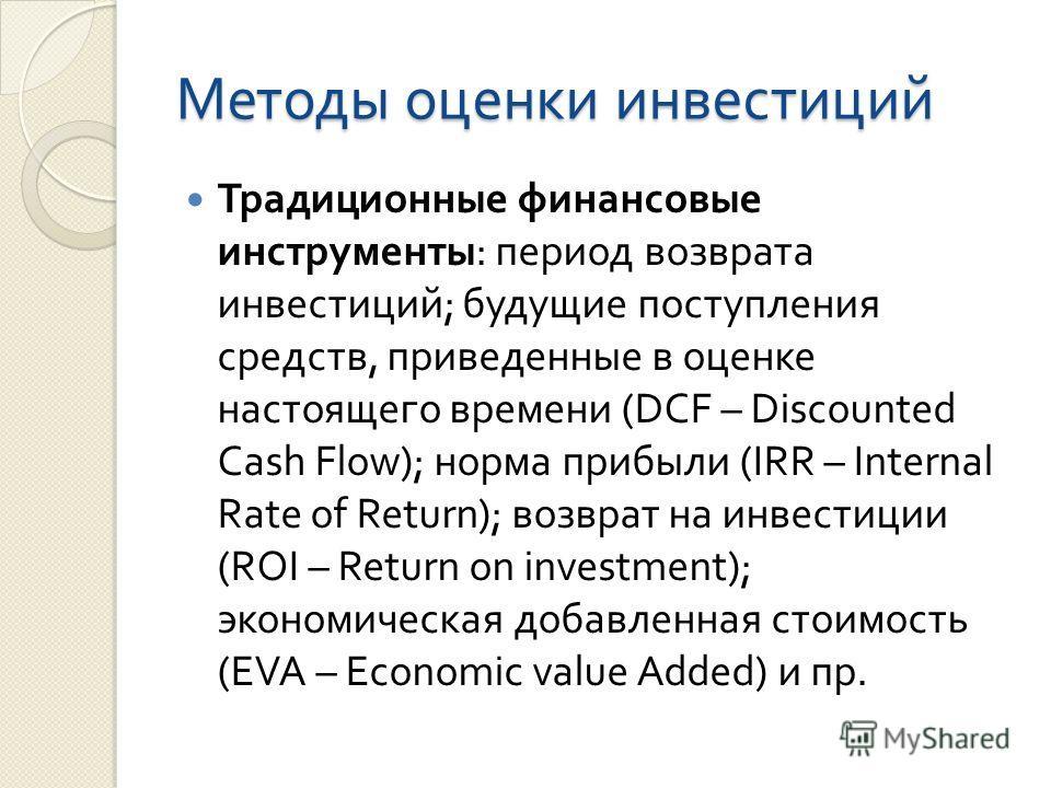 Методы оценки инвестиций Традиционные финансовые инструменты : период возврата инвестиций ; будущие поступления средств, приведенные в оценке настоящего времени (DCF – Discounted Cash Flow); норма прибыли (IRR – Internal Rate of Return); возврат на и