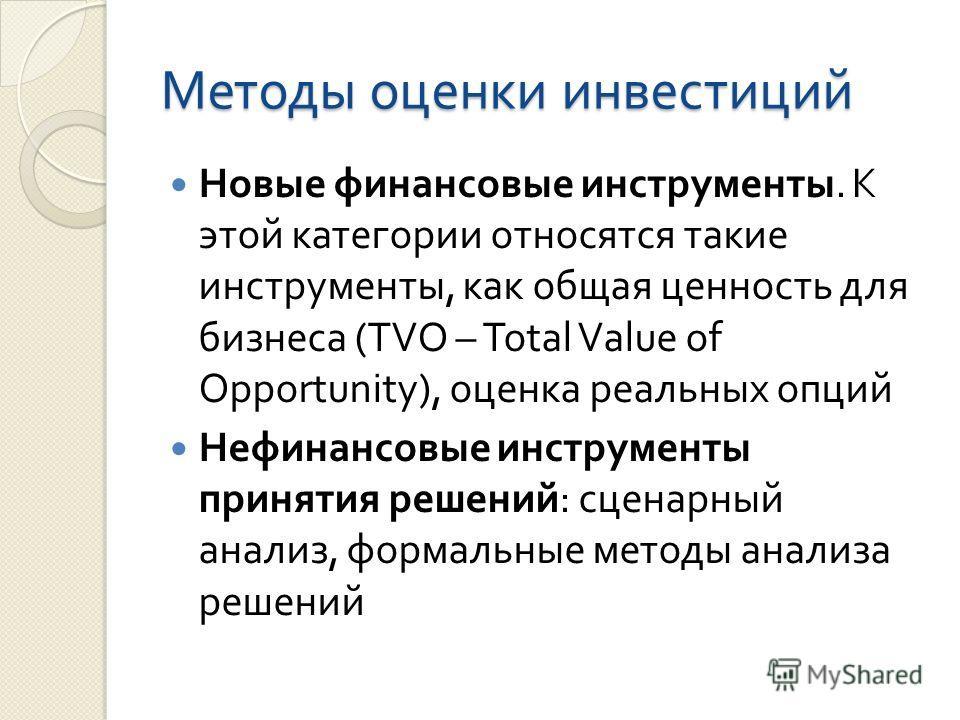 Методы оценки инвестиций Новые финансовые инструменты. К этой категории относятся такие инструменты, как общая ценность для бизнеса (TVO – Total Value of Opportunity), оценка реальных опций Нефинансовые инструменты принятия решений : сценарный анализ
