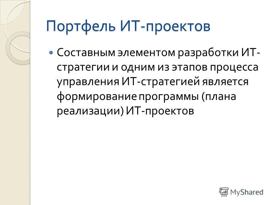 Портфель ИТ - проектов Составным элементом разработки ИТ - стратегии и одним из этапов процесса управления ИТ - стратегией является формирование программы ( плана реализации ) ИТ - проектов