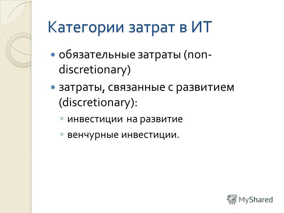 Категории затрат в ИТ обязательные затраты (non- discretionary) затраты, связанные с развитием (discretionary): инвестиции на развитие венчурные инвестиции.