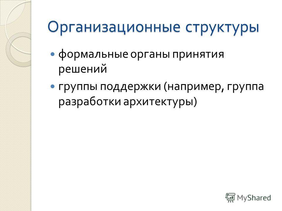 Организационные структуры формальные органы принятия решений группы поддержки ( например, группа разработки архитектуры )