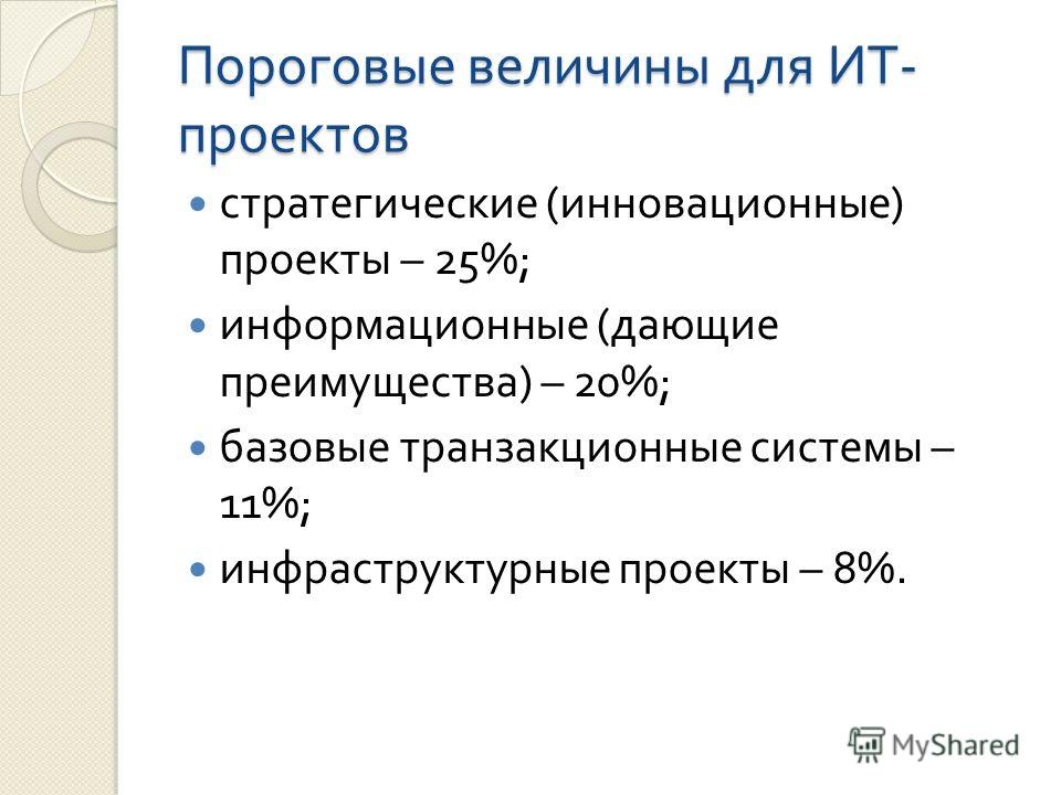 Пороговые величины для ИТ - проектов стратегические ( инновационные ) проекты – 25%; информационные ( дающие преимущества ) – 20%; базовые транзакционные системы – 11%; инфраструктурные проекты – 8%.