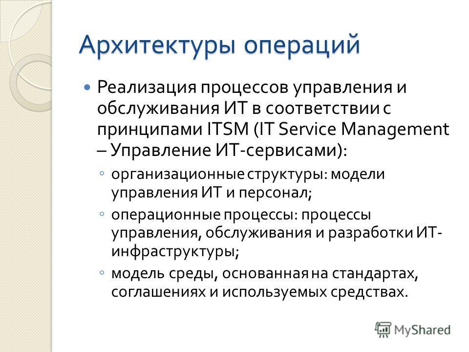 Архитектуры операций Реализация процессов управления и обслуживания ИТ в соответствии с принципами ITSM (IT Service Management – Управление ИТ - сервисами ): организационные структуры : модели управления ИТ и персонал ; операционные процессы : процес