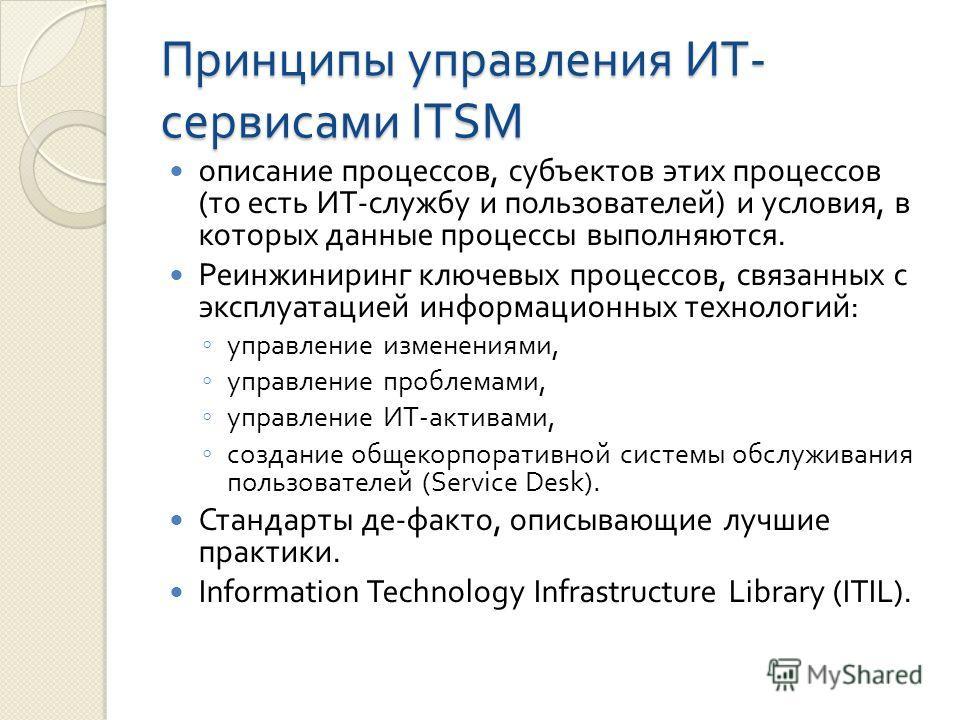 Принципы управления ИТ - сервисами ITSM описание процессов, субъектов этих процессов ( то есть ИТ - службу и пользователей ) и условия, в которых данные процессы выполняются. Реинжиниринг ключевых процессов, связанных с эксплуатацией информационных т