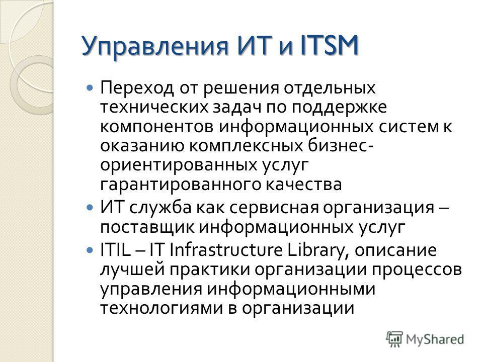 Управления ИТ и ITSM Переход от решения отдельных технических задач по поддержке компонентов информационных систем к оказанию комплексных бизнес - ориентированных услуг гарантированного качества ИТ служба как сервисная организация – поставщик информа