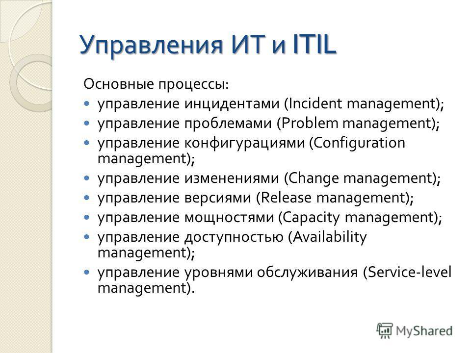 Управления ИТ и ITIL Основные процессы : управление инцидентами (Incident management); управление проблемами (Problem management); управление конфигурациями (Configuration management); управление изменениями (Change management); управление версиями (