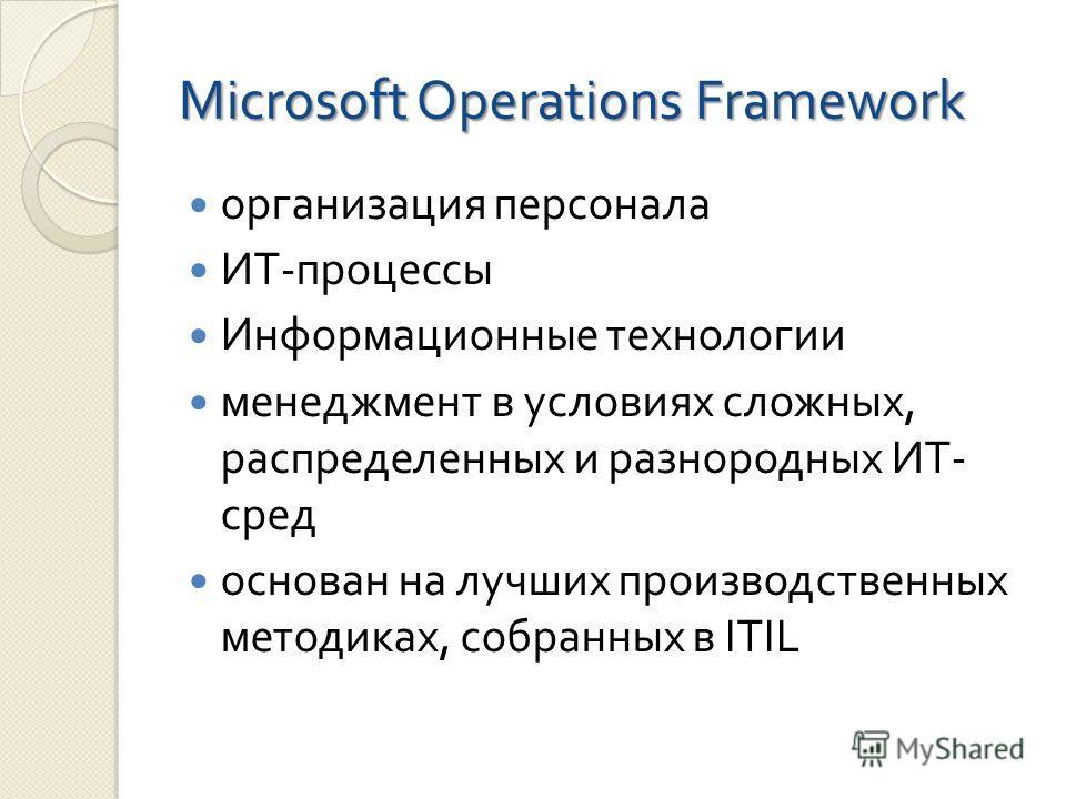 Microsoft Operations Framework организация персонала ИТ - процессы Информационные технологии менеджмент в условиях сложных, распределенных и разнородных ИТ - сред основан на лучших производственных методиках, собранных в ITIL