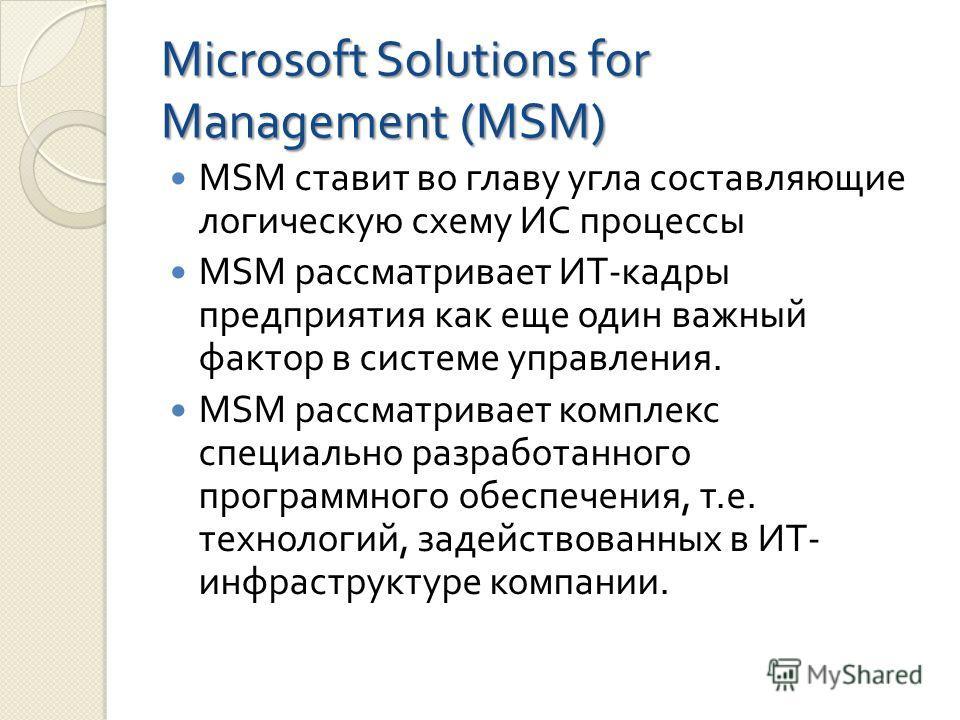Microsoft Solutions for Management (MSM) MSM ставит во главу угла составляющие логическую схему ИС процессы MSM рассматривает ИТ - кадры предприятия как еще один важный фактор в системе управления. MSM рассматривает комплекс специально разработанного