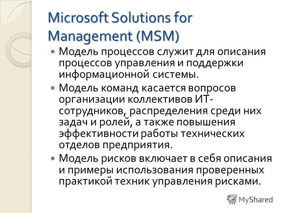 Microsoft Solutions for Management (MSM) Модель процессов служит для описания процессов управления и поддержки информационной системы. Модель команд касается вопросов организации коллективов ИТ - сотрудников, распределения среди них задач и ролей, а