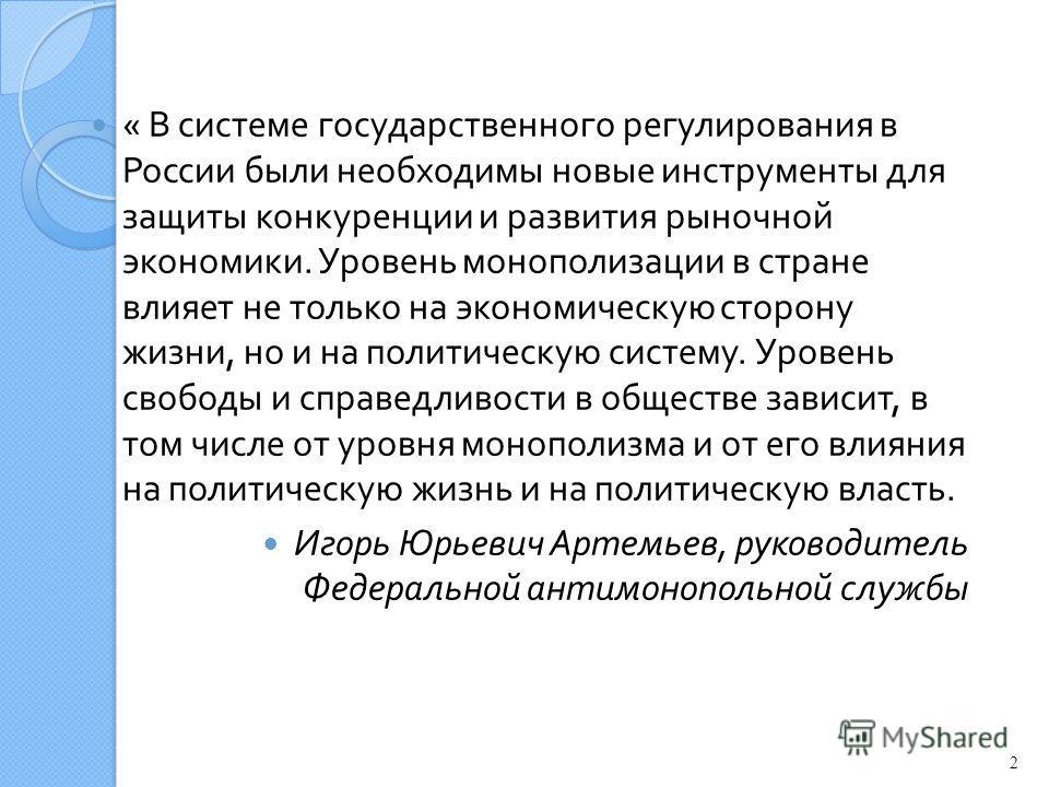 « В системе государственного регулирования в России были необходимы новые инструменты для защиты конкуренции и развития рыночной экономики. Уровень монополизации в стране влияет не только на экономическую сторону жизни, но и на политическую систему.