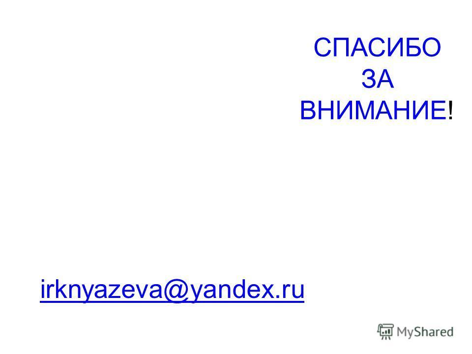 СПАСИБО ЗА ВНИМАНИЕ! irknyazeva@yandex.ru
