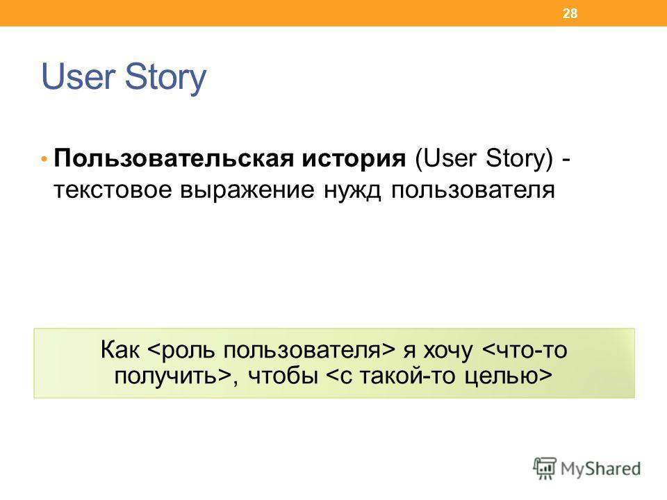 User Story Пользовательская история (User Story) - текстовое выражение нужд пользователя Как я хочу, чтобы 28