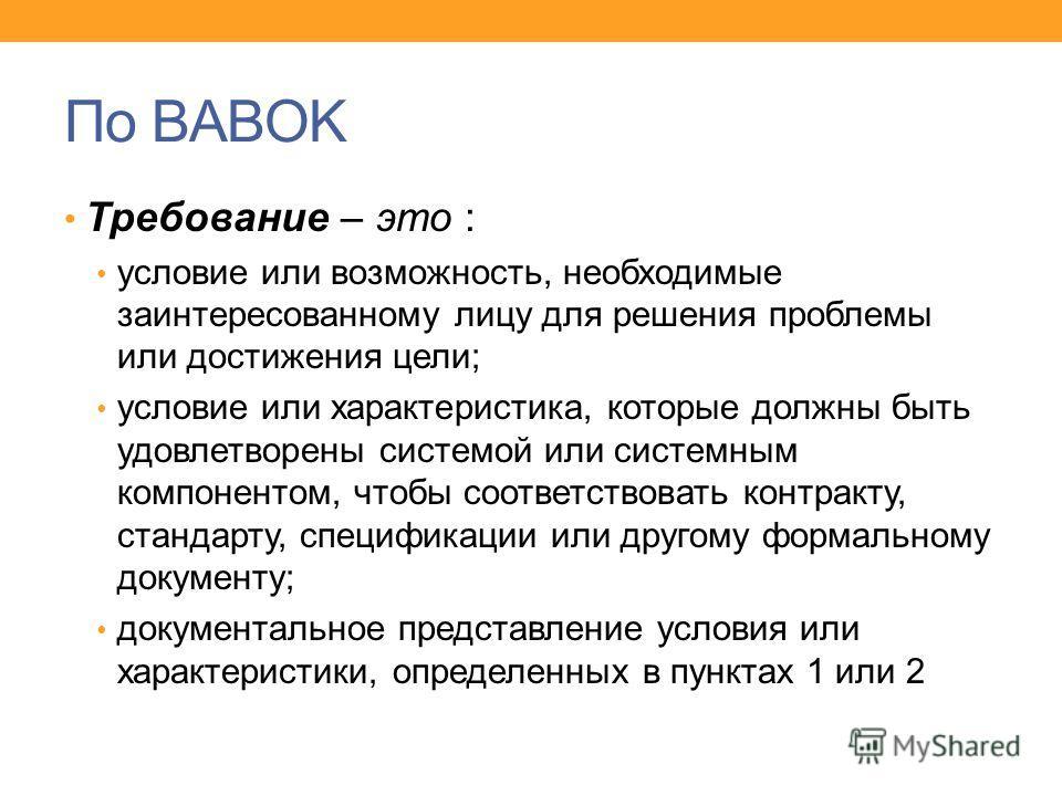 По BABOK Требование – это : условие или возможность, необходимые заинтересованному лицу для решения проблемы или достижения цели; условие или характеристика, которые должны быть удовлетворены системой или системным компонентом, чтобы соответствовать