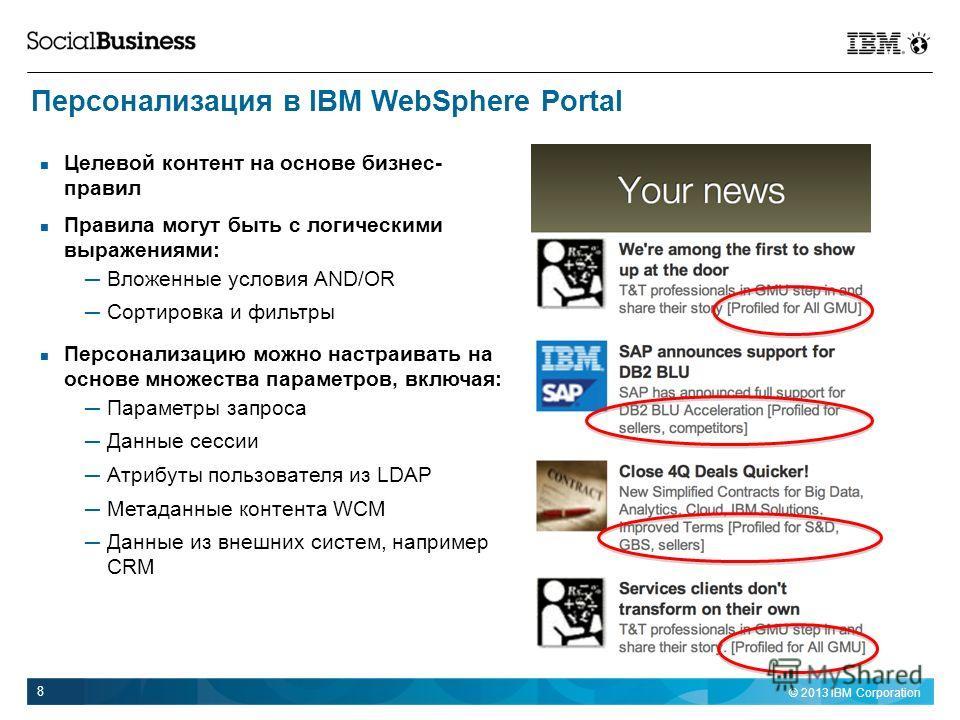 © 2013 IBM Corporation 8 Персонализация в IBM WebSphere Portal Целевой контент на основе бизнес- правил Правила могут быть с логическими выражениями: Вложенные условия AND/OR Сортировка и фильтры Персонализацию можно настраивать на основе множества п