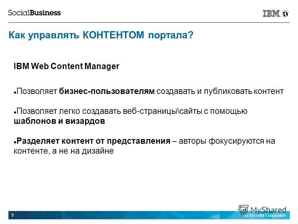 © 2013 IBM Corporation 9 IBM Web Content Manager Позволяет бизнес-пользователям создавать и публиковать контент Позволяет легко создавать веб-страницы\сайты с помощью шаблонов и визардов Разделяет контент от представления – авторы фокусируются на кон
