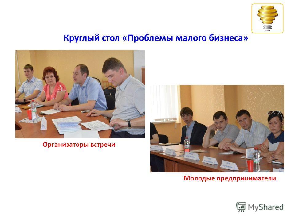 Круглый стол «Проблемы малого бизнеса» Организаторы встречи Молодые предприниматели