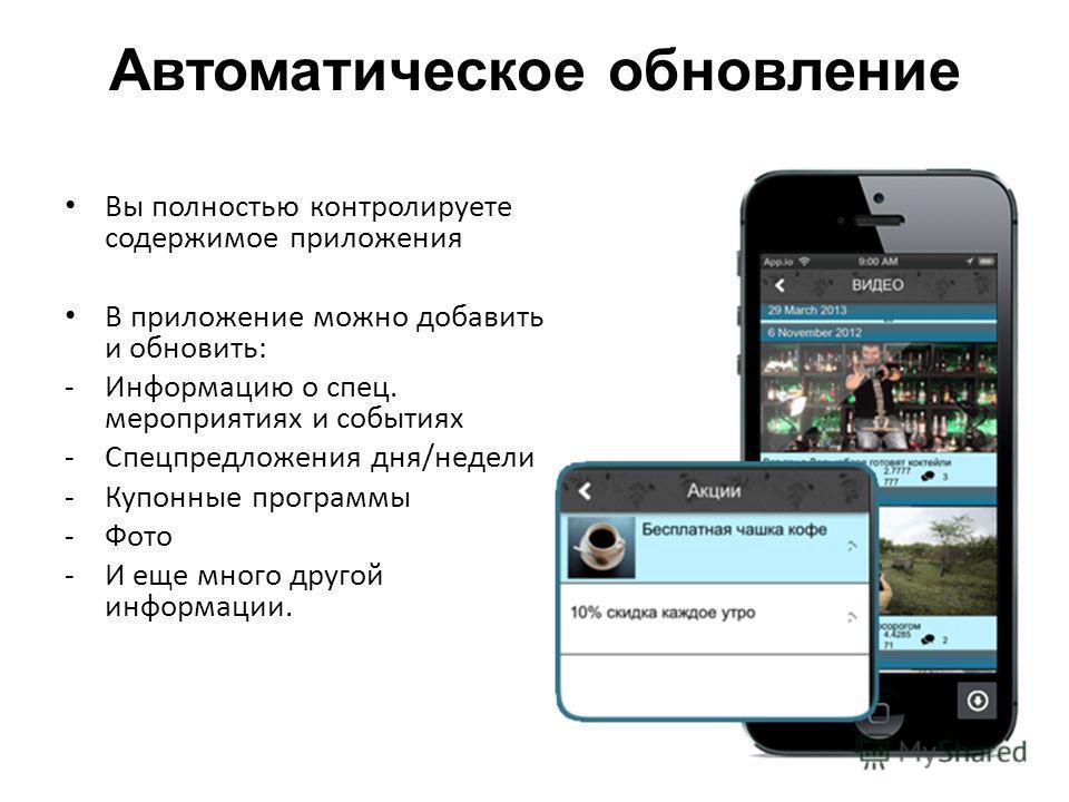 Автоматическое обновление Вы полностью контролируете содержимое приложения В приложение можно добавить и обновить: -Информацию о спец. мероприятиях и событиях -Спецпредложения дня/недели -Купонные программы -Фото -И еще много другой информации.