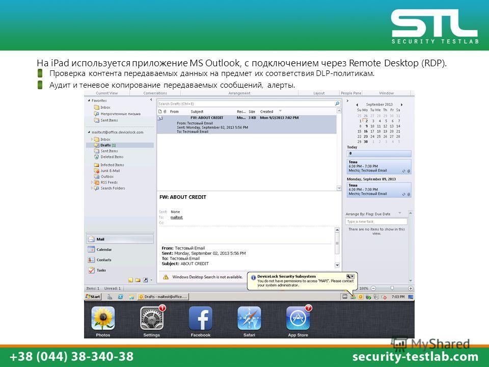 На iPad используется приложение MS Outlook, с подключением через Remote Desktop (RDP). Проверка контента передаваемых данных на предмет их соответствия DLP-политикам. Аудит и теневое копирование передаваемых сообщений, алерты.