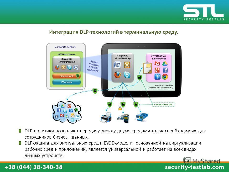 DLP-политики позволяют передачу между двумя средами только необходимых для сотрудников бизнес –данных. DLP-защита для виртуальных сред и BYOD-модели, основанной на виртуализации рабочих сред и приложений, является универсальной и работает на всех вид