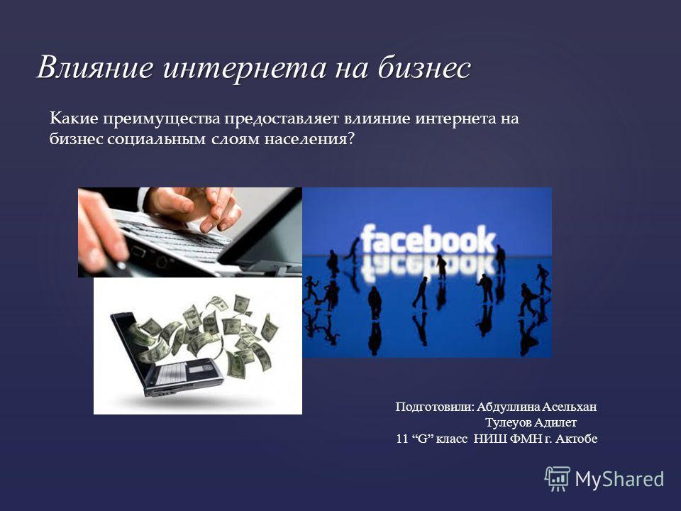 { Влияние интернета на бизнес Подготовили: Абдуллина Асельхан Тулеуов Адилет 11 G класс НИШ ФМН г. Актобе Какие преимущества предоставляет влияние интернета на бизнес социальным слоям населения?