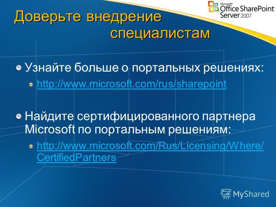 Доверьте внедрение специалистам Узнайте больше о портальных решениях: http://www.microsoft.com/rus/sharepoint Найдите сертифицированного партнера Microsoft по портальным решениям: http://www.microsoft.com/Rus/Licensing/Where/ CertifiedPartners