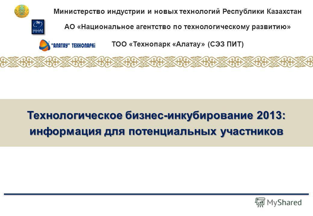 Министерство индустрии и новых технологий Республики Казахстан АО «Национальное агентство по технологическому развитию» ТОО «Технопарк «Алатау» (СЭЗ ПИТ) Технологическое бизнес-инкубирование 2013: информация для потенциальных участников