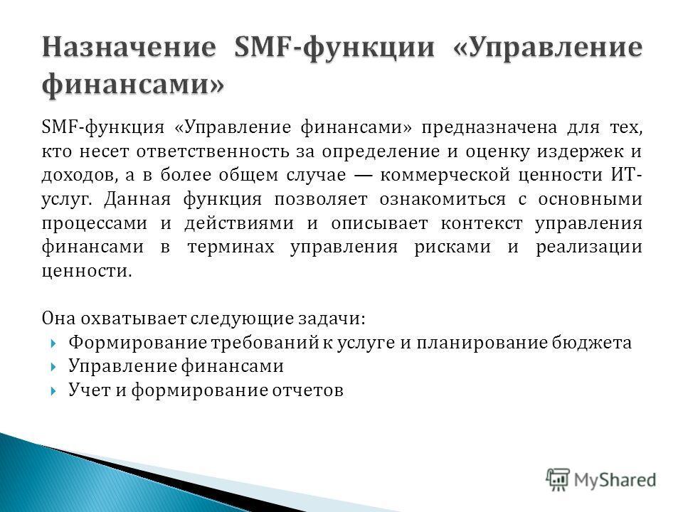 SMF-функция «Управление финансами» предназначена для тех, кто несет ответственность за определение и оценку издержек и доходов, а в более общем случае коммерческой ценности ИТ- услуг. Данная функция позволяет ознакомиться с основными процессами и дей