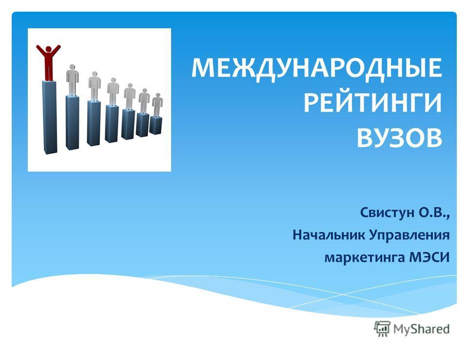 МЕЖДУНАРОДНЫЕ РЕЙТИНГИ ВУЗОВ Свистун О.В., Начальник Управления маркетинга МЭСИ