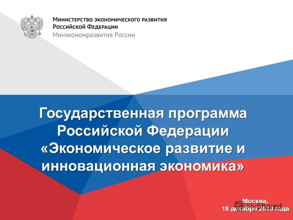 Государственная программа Российской Федерации «Экономическое развитие и инновационная экономика» Москва, 18 декабря 2013 года