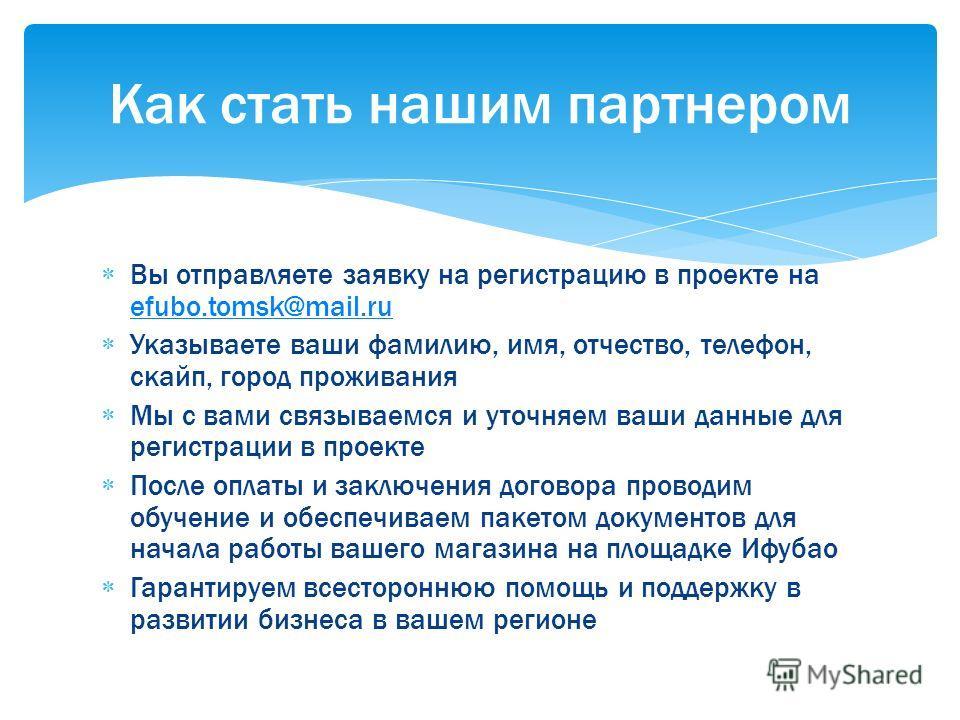 Вы отправляете заявку на регистрацию в проекте на efubo.tomsk@mail.ru efubo.tomsk@mail.ru Указываете ваши фамилию, имя, отчество, телефон, скайп, город проживания Мы с вами связываемся и уточняем ваши данные для регистрации в проекте После оплаты и з