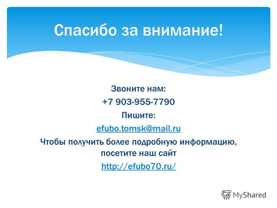 Звоните нам: +7 903-955-7790 Пишите: efubo.tomsk@mail.ru Чтобы получить более подробную информацию, посетите наш сайт http://efubo70.ru/ Спасибо за внимание!