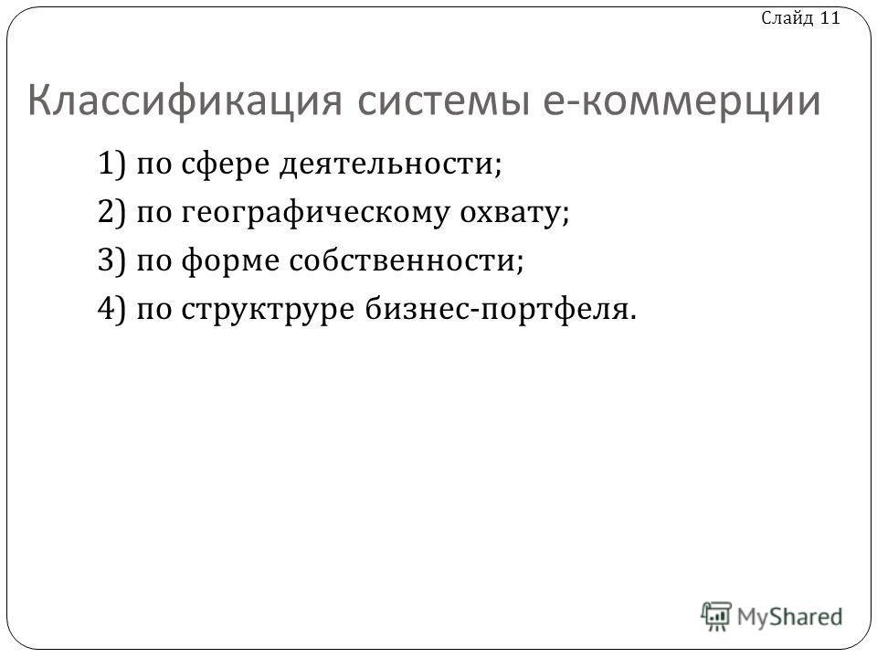 Слайд 11 Классификация системы е - коммерции 1) по сфере деятельности ; 2) по географическому охвату ; 3) по форме собственности ; 4) по структруре бизнес - портфеля.