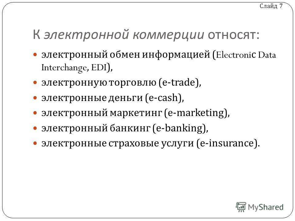 Слайд 7 К электронной коммерции относят : электронный обмен информацией (Electroni с Data Interchange, EDI), электронную торговлю (e-trade), электронные деньги (e-cash), электронный маркетинг (e-marketing), электронный банкинг (e-banking), электронны