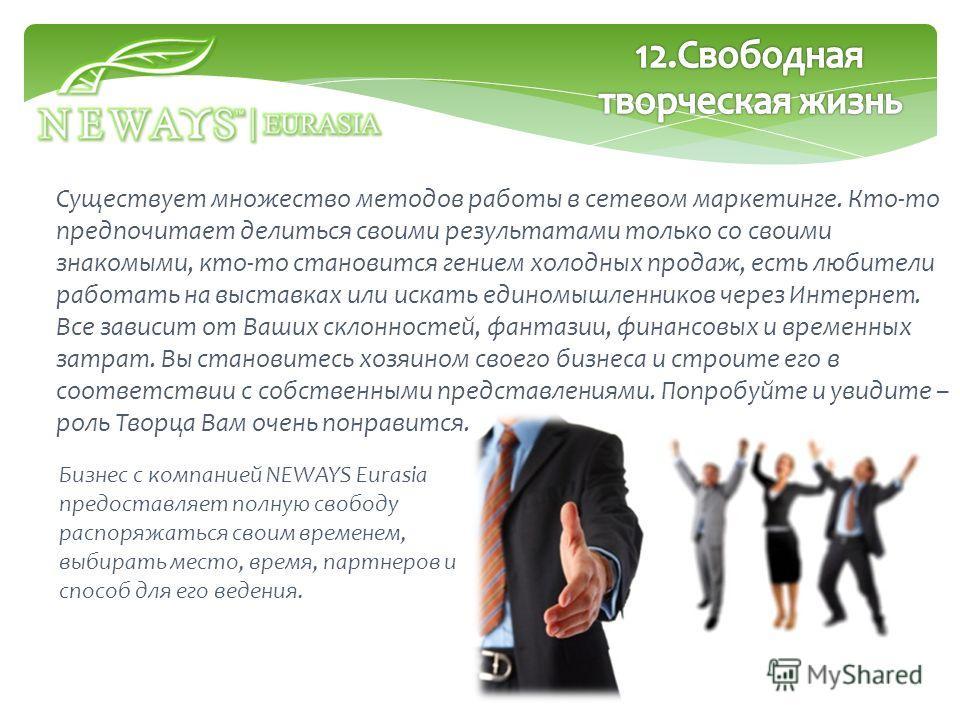 Бизнес с компанией NEWAYS Eurasia предоставляет полную свободу распоряжаться своим временем, выбирать место, время, партнеров и способ для его ведения. Существует множество методов работы в сетевом маркетинге. Кто-то предпочитает делиться своими резу