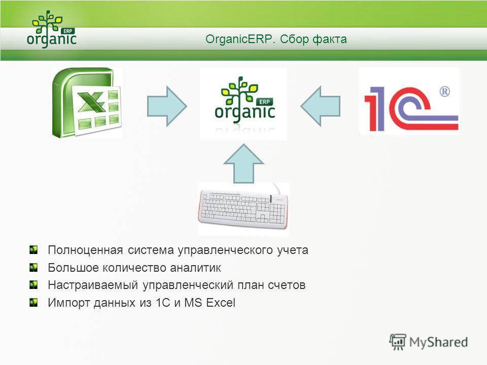 OrganicERP. Сбор факта Полноценная система управленческого учета Большое количество аналитик Настраиваемый управленческий план счетов Импорт данных из 1С и MS Excel