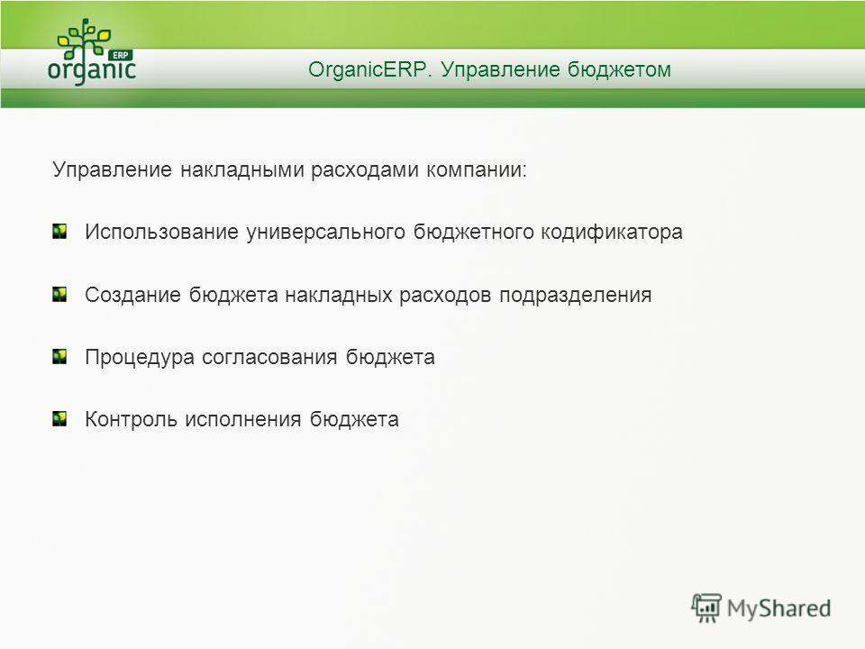OrganicERP. Управление бюджетом Управление накладными расходами компании: Использование универсального бюджетного кодификатора Создание бюджета накладных расходов подразделения Процедура согласования бюджета Контроль исполнения бюджета