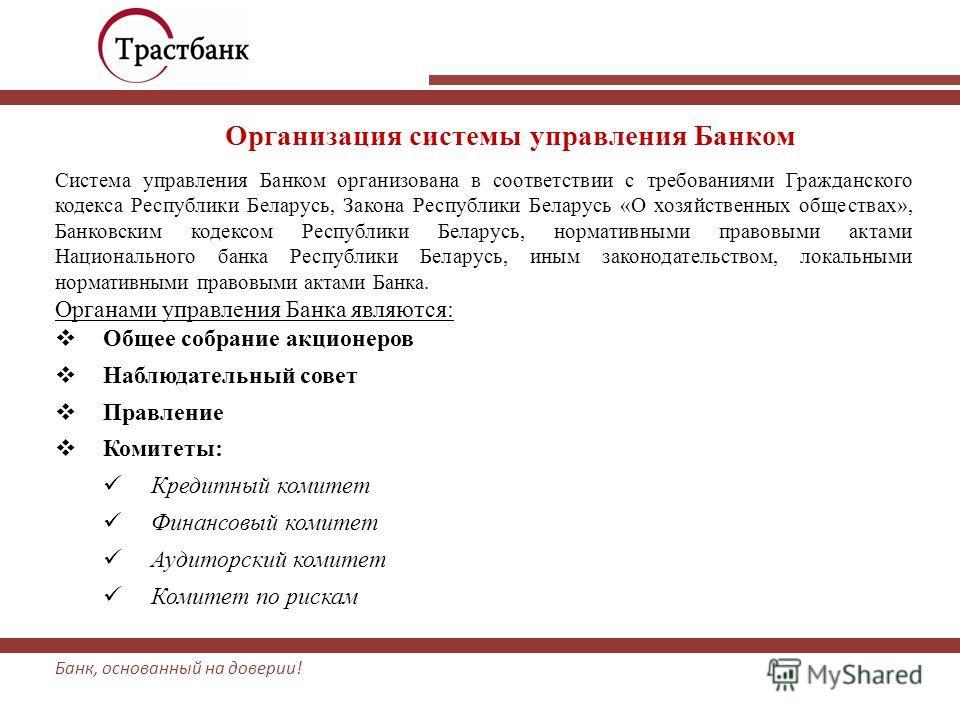 Банк, основанный на доверии! Организация системы управления Банком Система управления Банком организована в соответствии с требованиями Гражданского кодекса Республики Беларусь, Закона Республики Беларусь «О хозяйственных обществах», Банковским кодек