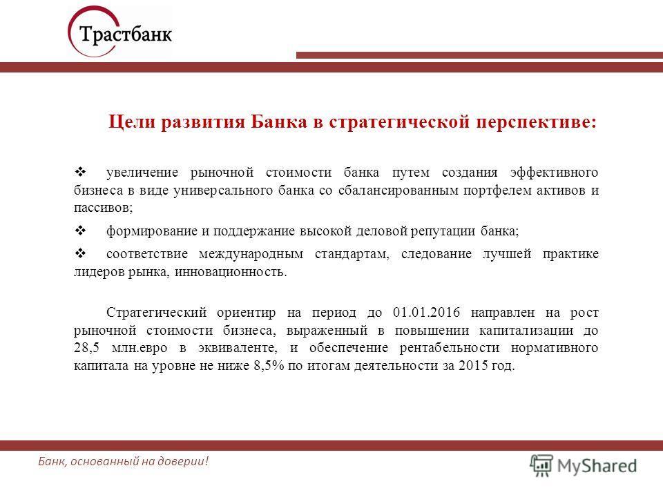 Банк, основанный на доверии! Цели развития Банка в стратегической перспективе: увеличение рыночной стоимости банка путем создания эффективного бизнеса в виде универсального банка со сбалансированным портфелем активов и пассивов; формирование и поддер