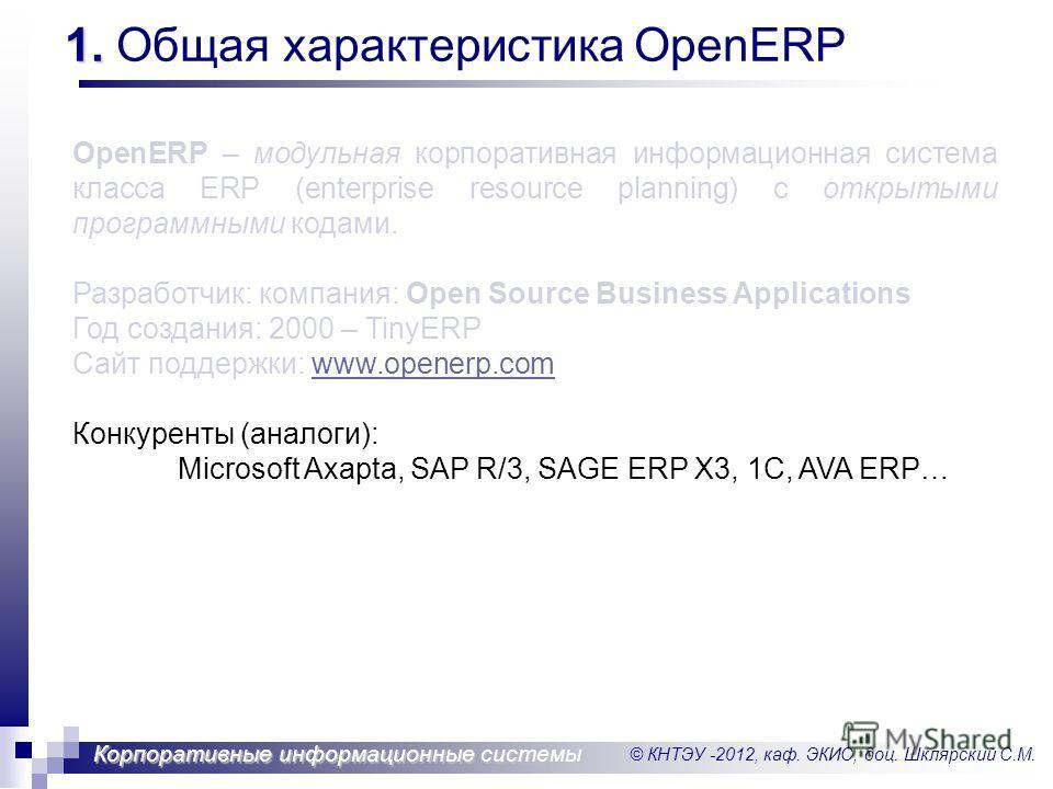 © КНТЭУ -2012, каф. ЭКИС, доц. Шклярский С.М. Корпоративные информационные системы 1. 1. Общая характеристика OpenERP OpenERP – модульная корпоративная информационная система класса ERP (enterprise resource planning) с открытыми программными кодами.