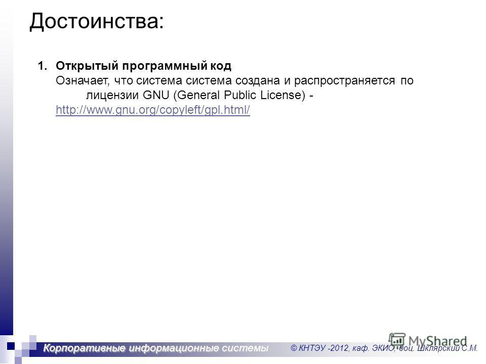 © КНТЭУ -2012, каф. ЭКИС, доц. Шклярский С.М. Корпоративные информационные системы Достоинства: 1.Открытый программный код Означает, что система система создана и распространяется по лицензии GNU (General Public License) - http://www.gnu.org/copyleft