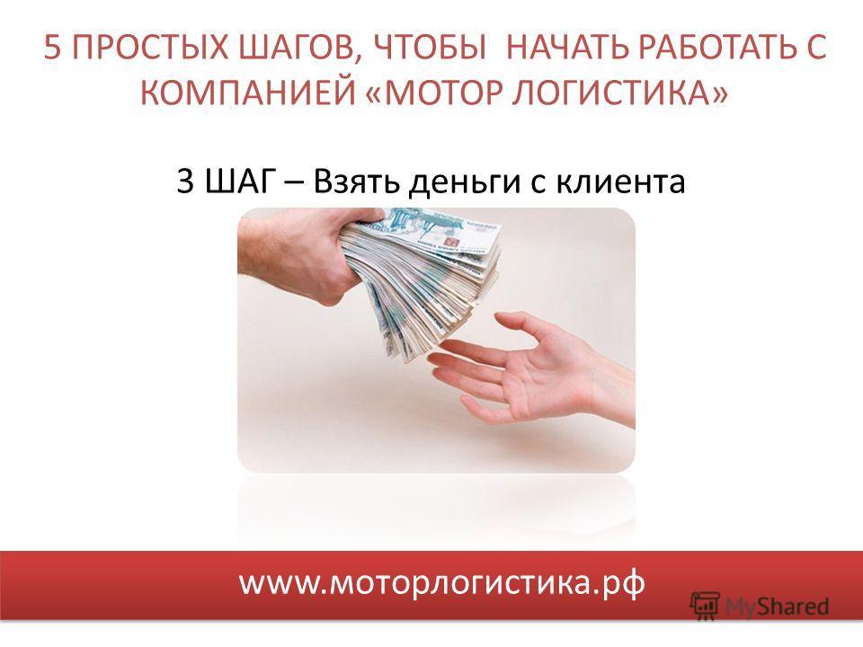 5 ПРОСТЫХ ШАГОВ, ЧТОБЫ НАЧАТЬ РАБОТАТЬ С КОМПАНИЕЙ «МОТОР ЛОГИСТИКА» www.моторлогистика.рф 3 ШАГ – Взять деньги с клиента