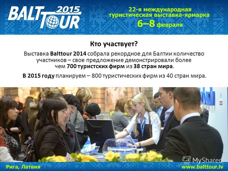Кто участвует? Выставка Balttour 2014 собрала рекордное для Балтии количество участников – свое предложение демонстрировали более чем 700 туристских фирм из 38 стран мира. В 2015 году планируем – 800 туристических фирм из 40 стран мира.