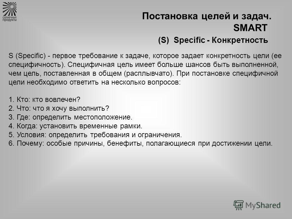 Постановка целей и задач. SMART (S) Specific - Конкретность S (Specific) - первое требование к задаче, которое задает конкретность цели (ее специфичность). Специфичная цель имеет больше шансов быть выполненной, чем цель, поставленная в общем (расплыв
