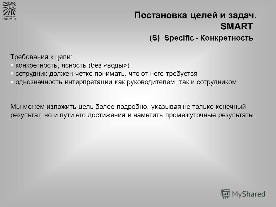 Постановка целей и задач. SMART (S) Specific - Конкретность Требования к цели: конкретность, ясность (без «воды») сотрудник должен четко понимать, что от него требуется однозначность интерпретации как руководителем, так и сотрудником Мы можем изложит