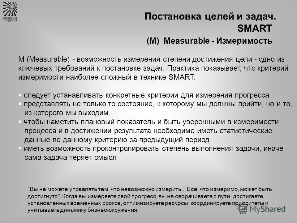Постановка целей и задач. SMART (М) Measurable - Измеримость M (Measurable) - возможность измерения степени достижения цели - одно из ключевых требований к постановке задач. Практика показывает, что критерий измеримости наиболее сложный в технике SMA