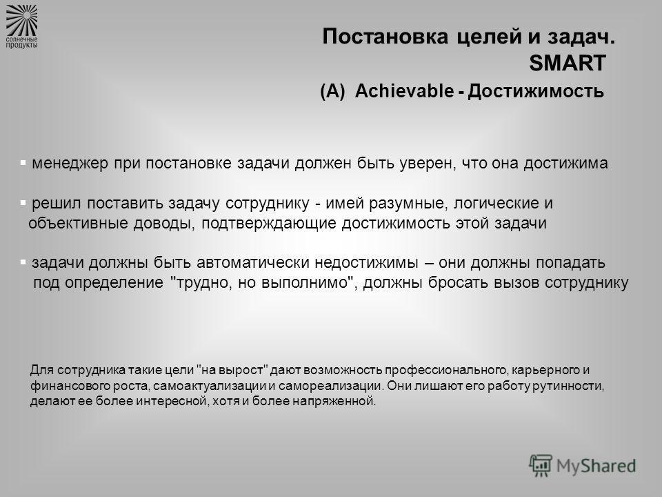 Постановка целей и задач. SMART (А) Achievable - Достижимость менеджер при постановке задачи должен быть уверен, что она достижима решил поставить задачу сотруднику - имей разумные, логические и объективные доводы, подтверждающие достижимость этой за