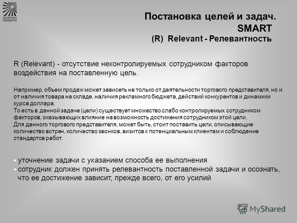 Постановка целей и задач. SMART (R) Relevant - Релевантность R (Relevant) - отсутствие неконтролируемых сотрудником факторов воздействия на поставленную цель. Например, объем продаж может зависеть не только от деятельности торгового представителя, но