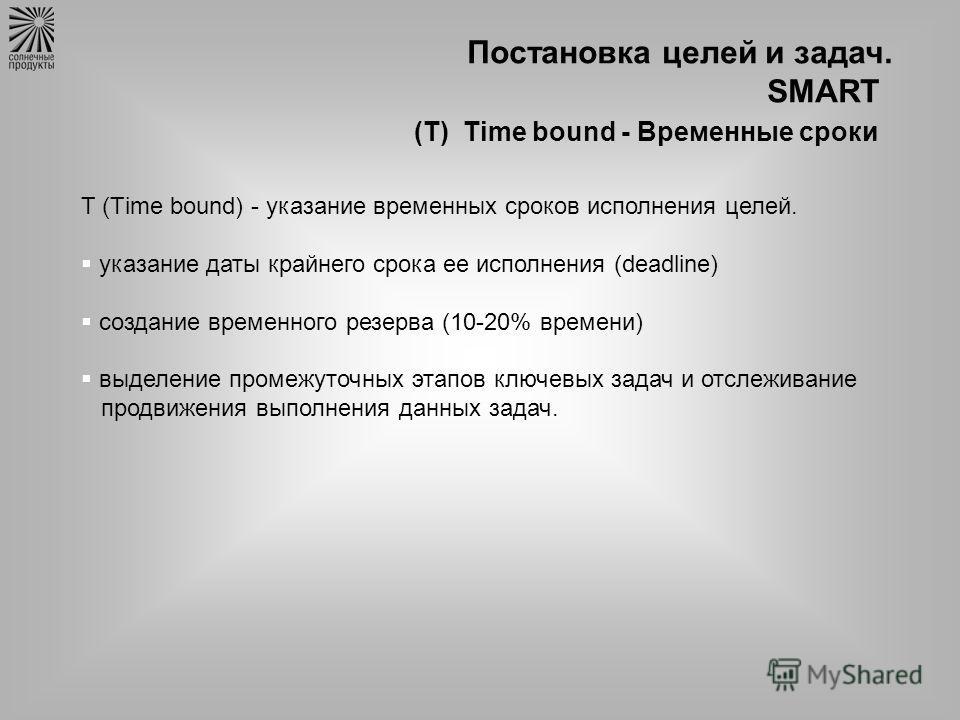 Постановка целей и задач. SMART (Т) Time bound - Временные сроки T (Тime bound) - указание временных сроков исполнения целей. указание даты крайнего срока ее исполнения (deadline) создание временного резерва (10-20% времени) выделение промежуточных э